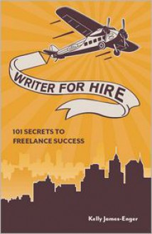 Writer for Hire: 101 Secrets to Freelance Success - Kelly James Enger