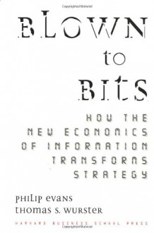 Blown to Bits: How the New Economics of Information Transforms Strategy - Philip Evans, Thomas S. Wurster