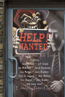 Help! Wanted: Tales of On-The-Job Terror - Peter Giglio, Stephen Volk, Joe McKinney, Jeff Strand, David Dunwoody, Gary Brandner, Lisa Morton, Vince A. Liaguno, Eric Shapiro, Scott Bradley, Amy Wallace, Craig Saunders, Marianne Halbert, Henry Snider, David Greske, Gregory L. Norris, Zak Jarvis, Adrian Chamberlin, E