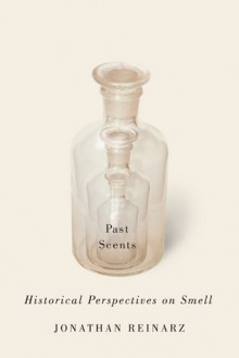 Past Scents: Historical Perspectives on Smell - Jonathan Reinarz
