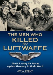 Men Who Killed the Luftwaffe: The U.S. Army Air Forces Against Germany in World War II - LtCol (Ret) Jay A. Stout
