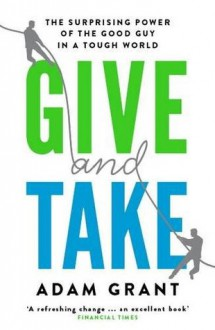 Give and Take: Why Helping Others Drives Our Success - Adam M. Grant Ph.D.