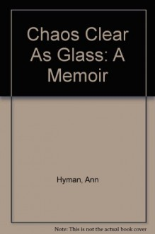 Chaos Clear as Glass: A Memoir - Ann Hyman
