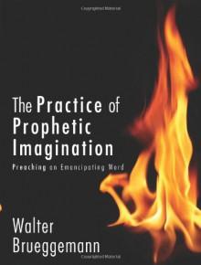 The Practice of Prophetic Imagination: Preaching an Emancipating Word - Walter Brueggemann