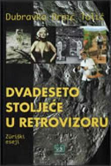 Dvadeseto stoljeće u retrovizoru - Züriški eseji - Dubravka Oraić Tolić