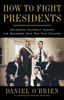 How to Fight Presidents: Defending Yourself Against the Badasses Who Ran This Country - Winston Rowntree, Daniel O'Brien