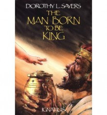 The Man Born to Be King: A Play-Cycle on the Life of Our Lord and Saviour Jesus Christ - Dorothy L. Sayers