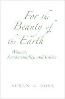 For the Beauty of the Earth: Women, Sacramentality, and Justice (Madeleva Lecture in Spirituality) - Susan A. Ross