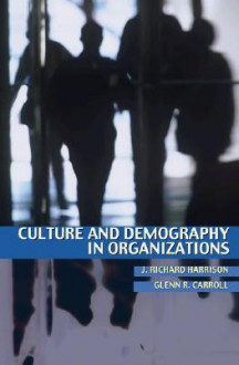 Culture and Demography in Organizations - J. Richard Harrison, Glenn R. Carroll