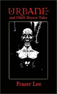 Urbane and Other Horror Tales - Frazer Lee
