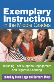 Exemplary Instruction in the Middle Grades: Teaching That Supports Engagement and Rigorous Learning - Diane Lapp, Barbara Moss