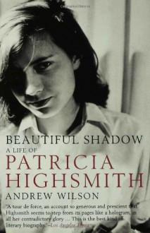 Beautiful Shadow: A Life of Patricia Highsmith - Andrew Wilson