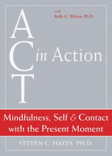 ACT in Action: Mindfulness, Self, and Contact with the Present Moment - Steven C. Hayes, Kelly G. Wilson