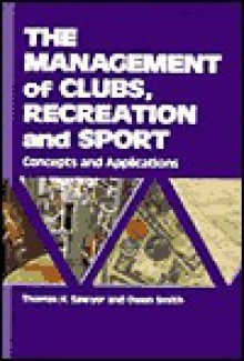 The Management of Clubs, Recreation and Sport: Concepts and Applications - Thomas H. Sawyer, Owen Smith