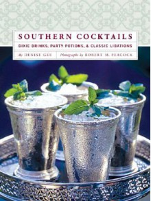Southern Cocktails: Dixie Drinks, Party Potions, and Classic Libations - Denise Gee, Robert M. Peacock