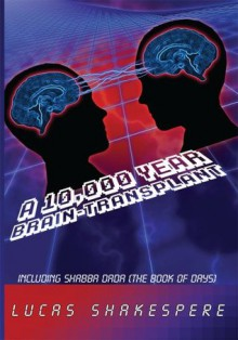 A 10,000 Year Brain-Transplant: Including Shabba Dada (The Book of Days) - Lucas Shakespere