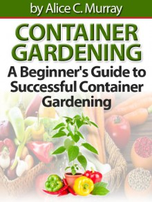 Container Gardening A Beginner's Guide to Successful Container Gardening - Alice C. Murray
