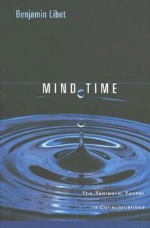 Mind Time: The Temporal Factor in Consciousness (Perspectives in Cognitive Neuroscience) - Benjamin Libet