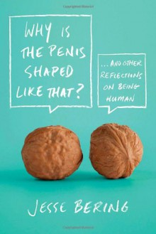 Why is the Penis Shaped Like That? and Other Reflections on Being Human - Jesse Bering
