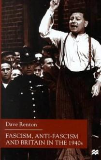 Fascism, Anti-Fascism and Britain in the 1940s - Dave Renton