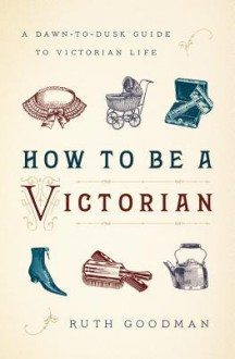 How to Be a Victorian: A Dawn-To-Dusk Guide to Victorian Life - Ruth Goodman