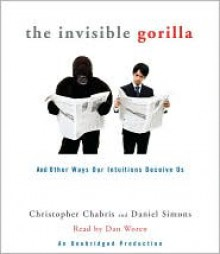 The Invisible Gorilla: And Other Ways Our Intuitions Deceive Us - Christopher Chabris, Daniel Simons
