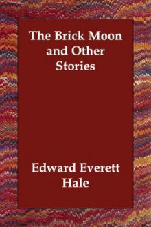 The Brick Moon And Other Stories - Edward Everett Hale