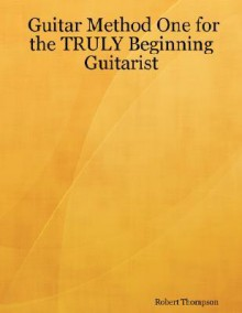 Guitar Method One for the Truly Beginning Guitarist - Robert Thompson