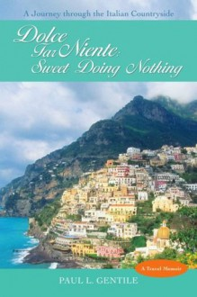 Dolce Far Niente: Sweet Doing Nothing: A Journey through the Italian Countryside - Paul L Gentile