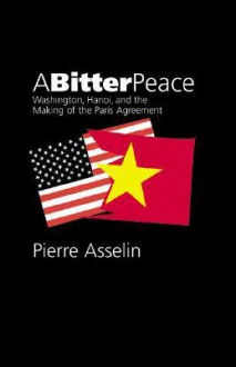 A Bitter Peace: Washington, Hanoi, and the Making of the Paris Agreement - Pierre Asselin