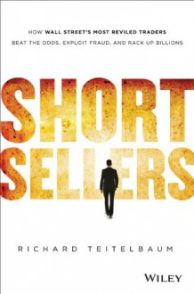 Short Sellers: How Wall Street's Most Reviled Traders Beat the Odds, Exploit Fraud, and Rack Up Billions - Richard Teitelbaum