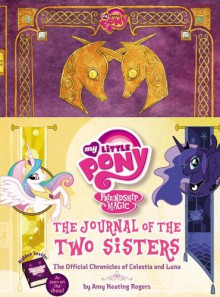 My Little Pony: The Journal of the Two Sisters: The Official Chronicles of Princesses Celestia and Luna - Amy Keating Rogers