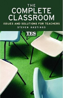 The Complete Classroom: Issues and Solutions for Teachers - S. Hastings