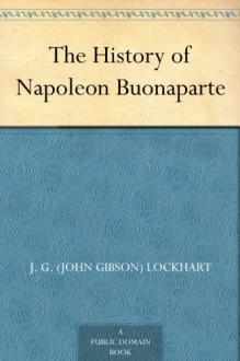 The History of Napoleon Buonaparte - John Gibson Lockhart