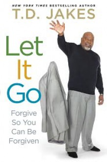 Let it Go: Forgive So You Can Be Forgiven - T.D. Jakes