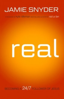 Real: Becoming a 24/7 Follower of Jesus - Jamie Snyder, Kyle Idleman