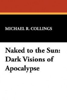 Naked to the Sun: Dark Visions of Apocalypse - Michael R. Collings