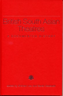 British South Asian Theatres: A Documented History - Graham Ley, Sarah Dadswell