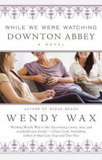 While We Were Watching Downton Abbey - Wendy Wax