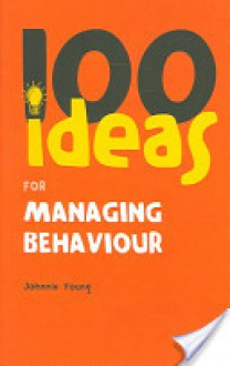 100 Ideas for Managing Behaviour - Johnnie Young