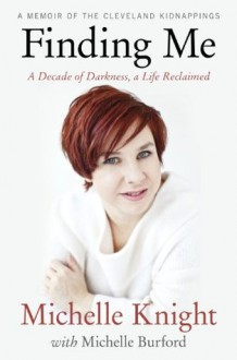 Finding Me: A Decade of Darkness, a Life Reclaimed: A Memoir of the Cleveland Kidnappings - Michelle Burford,Michelle Knight