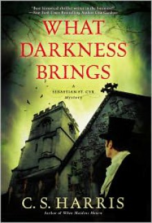 What Darkness Brings: A Sebastian St. Cyr Mystery - C.S. Harris