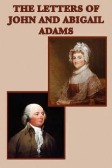 The Letters of John and Abigail Adams - John Adams