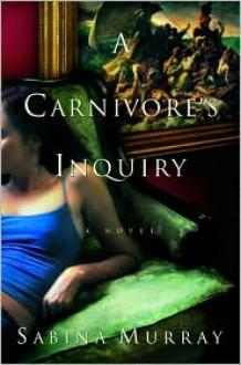 A Carnivore's Inquiry: A Novel - Sabina Murray
