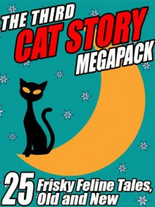 The Third Cat Story Megapack: 25 Frisky Feline Tales, Old and New - Damien Broderick, Kathryn Ptacek, Darrell Schweitzer, Mary A. Turzillo, A.R. Morlan