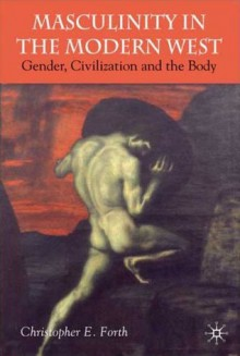 Civilization and its Malcontents: Masculinity and the Body in the Modern West - Christopher E. Forth