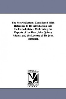 The Metric System, Considered with Reference to Its Introduction Into the United States; Embracing the Reports of the Hon. John Quincy Adams, and the - Charles Davies, John Quincy Adams, John F.W. Herschel