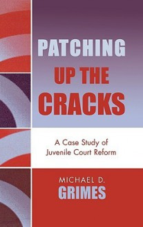 Patching Up the Cracks: A Case Study of Juvenile Court Reform - Michael D. Grimes