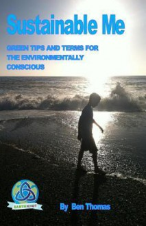 Sustainable Me: Green Tips and Terms for the Environmentally Conscious - Ben Thomas