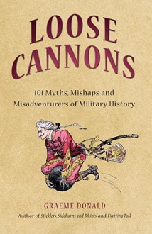 Loose Cannons: 101 Myths, Mishaps and Misadventurers of Military History - Graeme Donald